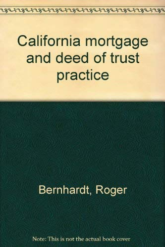 California Mortgage and Deed of Trust Practice: Bernhardt, Roger