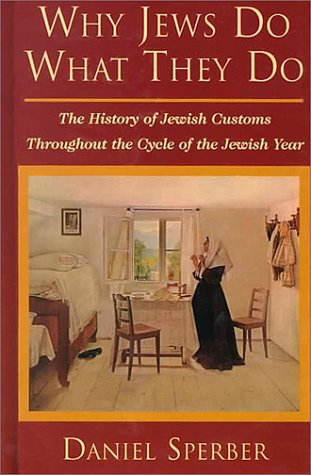 Why Jews Do What They Do: The History of Jewish Customs Throughout the Cycle of the Jewish Year: ...