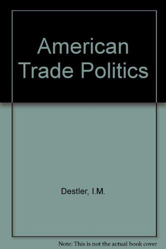 American Trade Politics {SECOND EDITION}: Destler, I.M.