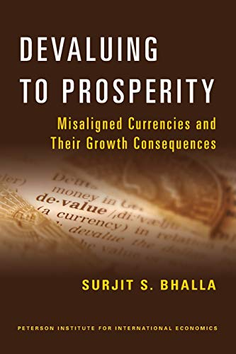 Devaluing to Prosperity: Misaligned Currencies and Their Growth Consequences: Surjit S. Bhalla
