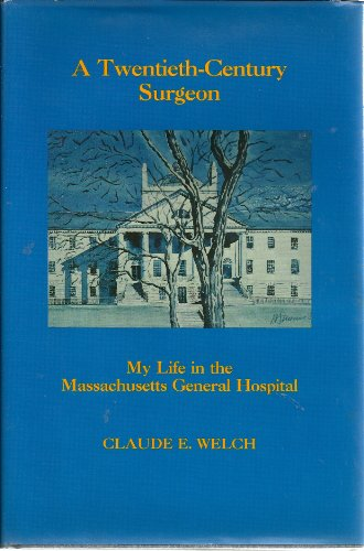 A Twentieth-Century Surgeon: My Life in the Massachusetts General Hospital: Welch, Claude E., Jr.