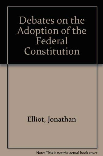 Debates on the Adoption of the Federal Constitution (Volume 5) in the Convention Held at Philadel...