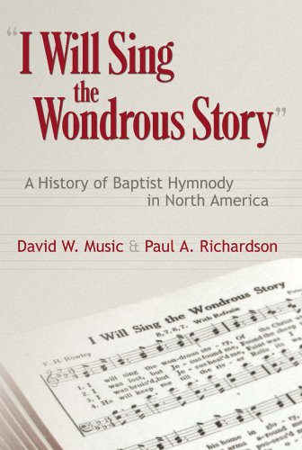 I Will Sing the Wondrous Story: A History of Baptist Hymnody in North America: Music, David W.; ...