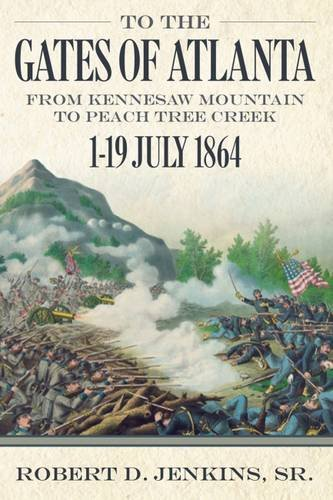 To The Gates of Atlanta: From Kennesaw Mountain to Peach Tree Creek, 1-19 July 1864: D. Jenkins ...