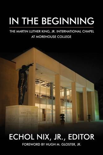 In the Beginning: The Martin Luther King Jr. International Chapel at Morehouse College: edited by ...