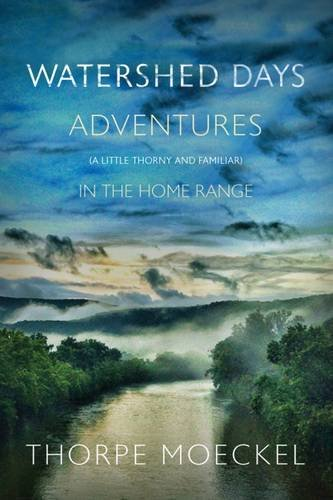 Watershed Days: Adventures (a Little Thorny & Familiar) in the Home Range: Thorpe Moeckel