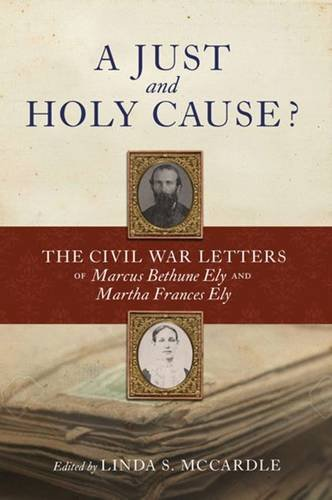 A Just and Holy Cause?: The Civil War Letters of Marcus Bethune Ely and Martha Frances Ely: Linda S...