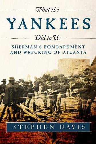 What the Yankees Did to Us: Sherman's Bombardment and Wrecking of Atlanta: Davis, Stephen