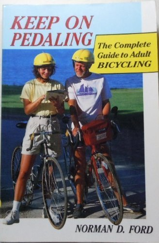 Keep on Pedaling: The Complete Guide to Adult Bicycling: Ford, Norman D.