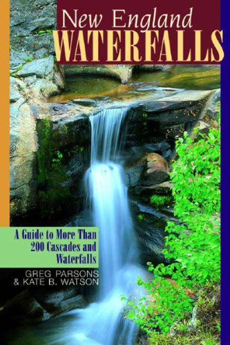 New England Waterfalls: A Guide to More Than 200 Cascades and Waterfalls: Parsons, Greg; Watson, ...