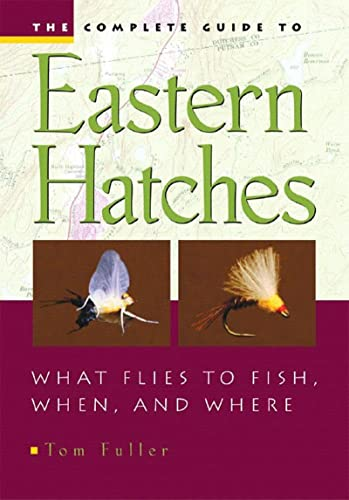 The Complete Guide To Eastern Hatches: What Flies to Fish, When, and Where: Fuller, Tom