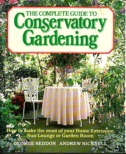 9780881621914: The Complete Guide to Conservatory Gardening: How to Make the Most of Your Home Extension, Sun Lounge or Garden Room