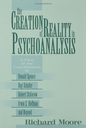 9780881633030: The Creation of Reality in Psychoanalysis: A View of the Contributions of Donald Spence, Roy Schafer, Robert Stolorow, Irwin Z. Hoffman, and Beyond