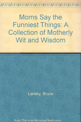Moms Say the Funniest Things: A Collection of Motherly Wit and Wisdom (0881661783) by Bruce Lansky
