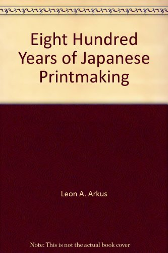 Eight Hundred Years of Japanese Printmaking: Arkus, Leon A.