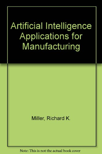 Artificial Intelligence Applications for Manufacturing: Miller, Richard K.