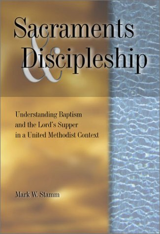 Sacraments & Discipleship: Understanding Baptism and the Lord's Supper in a United ...