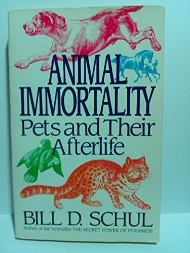 Animal Immortality a Startling Revelation About Pets and Their Afterlife: Schul Bill D.