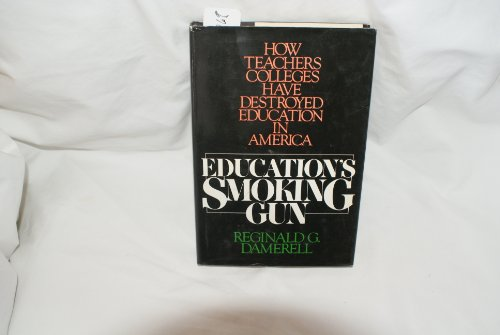 Education's Smoking Gun: How Teachers' Colleges Have Destroyed Education in America: ...