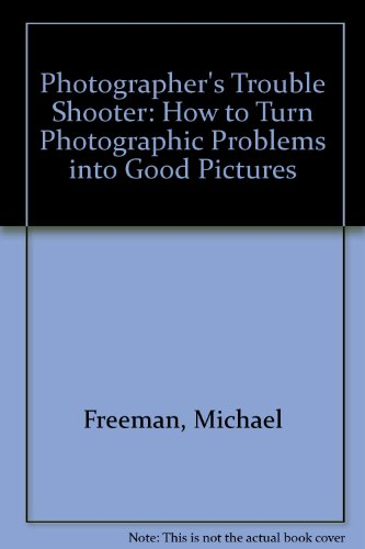 Photographer's Trouble Shooter: How to Turn Photographic Problems into Good Pictures (088191035X) by Michael Freeman