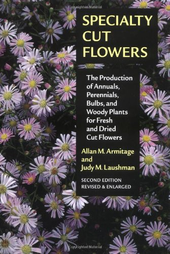 9780881925791: Specialty Cut Flowers: The Production of Annuals, Perennials, Bulbs, and Woody Plants for Fresh and Dried Cut Flowers