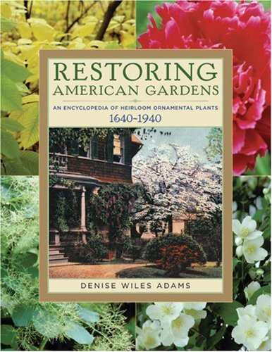 Restoring American Gardens - An Encyclopedia Of Heirloom Ornamental Plants 1640-1940: Adams, Denise...