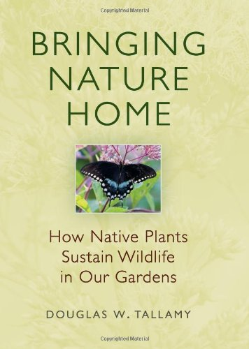 Bringing Nature Home: How Native Plants Sustain Wildlife in Our Gardens: Douglas W. Tallamy
