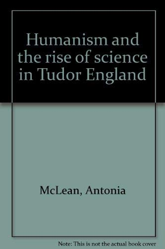 Humanism and the Rise of Science in Tudor England.: McLean, Antonia.