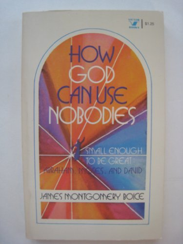 How God Can Use Nobodies ... Small Enough To Be Great: Abraham, Moses, and David (0882070274) by Boice, James Montgomery