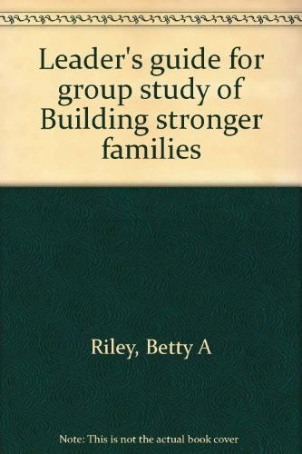 Leader's guide for group study of Building stronger families: Betty A Riley