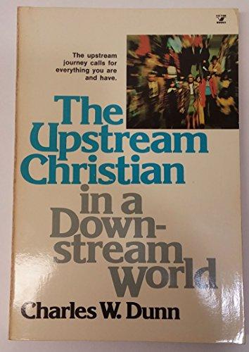 The Upstream Christian In a Downstream World: Dunn, Charles W
