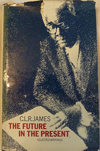 The Future in the Present: Selected Writings: James, C.L.R.