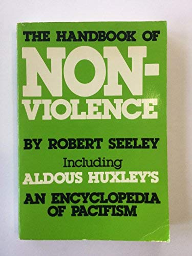 Handbook of Non-violence Including Aldous Huxley's an Encyclopedia of Pacifism: Seeley, Robert