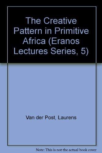 The Creative Pattern in Primitive Africa (Eranos Lectures Series, 5): Van Der Post, Laurens