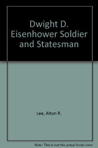 Dwight D. Eisenhower : Soldier and Statesman: Alton R. Lee
