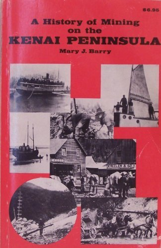 A history of mining on the Kenai Peninsula (0882400185) by Mary J Barry