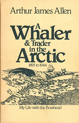 A Whaler and Trader in the Arctic, 1895 to 1944: My Life With the Bowhead: Allen, Arthur James
