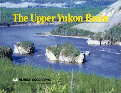 The Upper Yukon Basin (Alaska Geographic,): Alaska Northwest Books