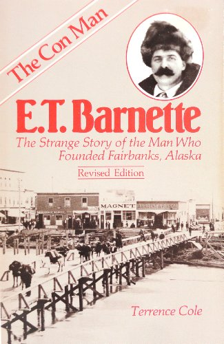 E. T. Barnette the Strange Story of the Man Who Founded Fairbanks: Terrence Cole