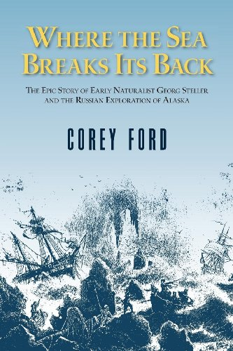 Where the Sea Breaks Its Back: The Epic Story of Early Naturalist Georg Steller and the Russian Exploration of Alaska (088240394X) by Corey Ford