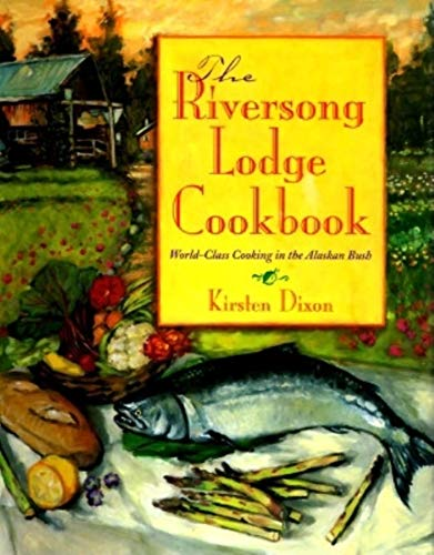 The Riversong Lodge Cookbook -- SIGNED by author -- World-Class Cooking in the Alaskan Bush: Dixon,...
