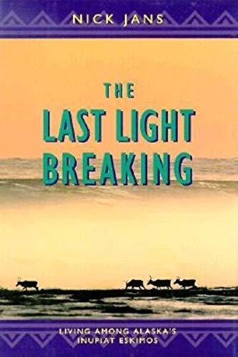 The Last Light Breaking: Living Among Alaska's Inupiat Eskimos: Jans, Nick