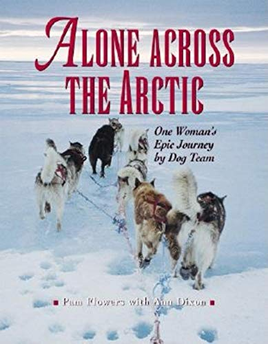 Alone Across the Arctic: One Woman's Epic Journey by Dog Team: Flowers, Pam;Dixon, Ann
