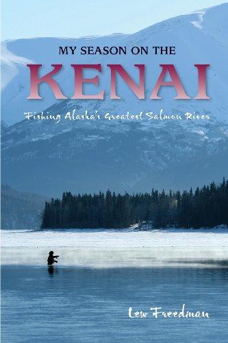 My Season on the Kenai: Fishing Alaskas Greatest Salmon River: Lew Freedman