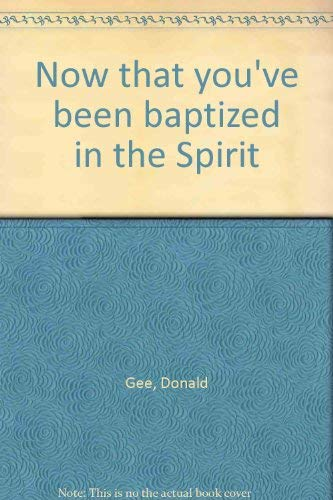 Now That You've Been Baptized in the Spirit: Gee, Donald