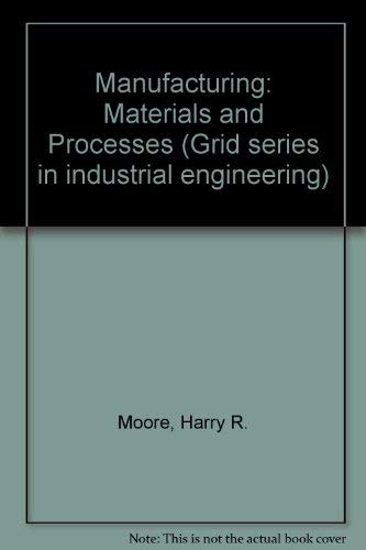 Manufacturing: Materials and Processes (Grid series in industrial engineering): Moore, Harry R., ...