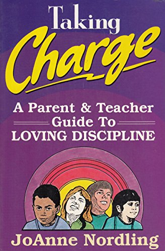 Taking Charge A Parent & Teacher Guide to Loving Discipline: JoAnne Nordling