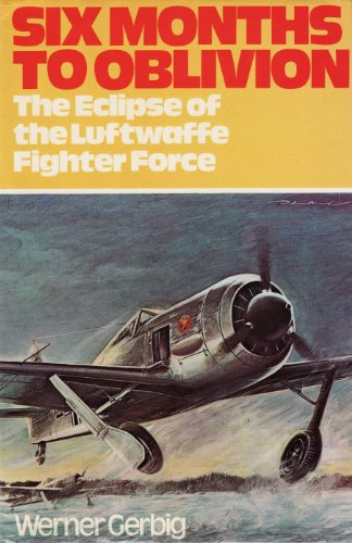 9780882543604: Six Months to Oblivion: The Eclipse of the Luftwaffe Fighter Force