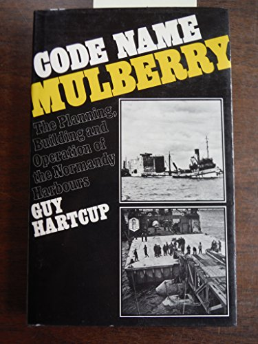 Code Name Mulberry The Planning, Building and Operation of the Normandy Harbours: Hartcup, Guy