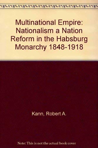 Multinational Empire: Nationalism a Nation Reform in the Habsburg Monarchy 1848-1918: Kann, Robert ...
